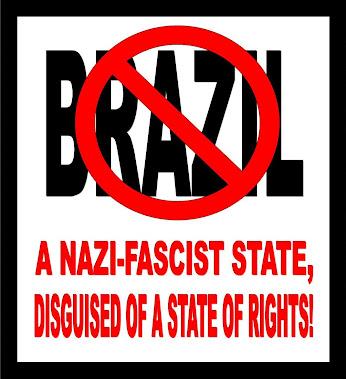 B R A S I L  -  UM ESTADO NAZI-FASCISTA DISFARÇADO DE UM ESTADO DE DIREITOS