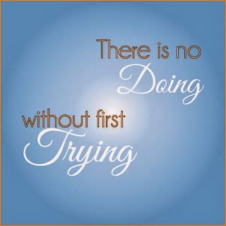 There is no Doing without first Trying