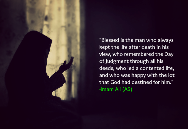 Blessed is the man who always kept the life after death in his view, who remembered the Day of judgment through all his deeds, who led a contented life, and who was happy with the lot that God had destined for him.