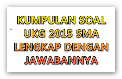 Soal Soal UKG 2015 SMA LENGKAP dengan JAWABAN