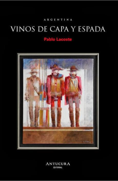 """Libros          """"Vinos de capa y espada.300 años de viticultura argentnina por Pablo Lacoste"""