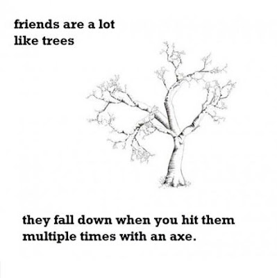 Friends are alot like trees... They fall down when you hit them multiple times with an axe