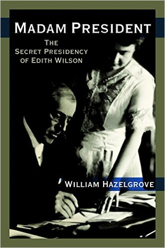 Madam President --The Secret Presidency of Edith Wilson
