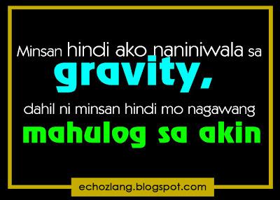 Minsan hindi ako naniniwala sa gravity, dahil ni minsan hindi mo nagawang mhulog sa akin..