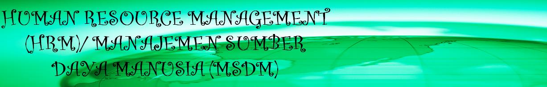 Human Resource Management (HRM)/ Manajemen Sumber Daya Manusia (MSDM)