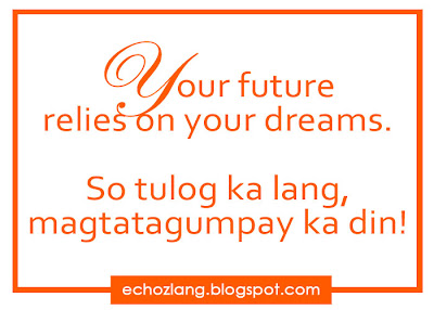 Your future relies on your dreams. So tulog ka lang, magtatagumpay ka din.