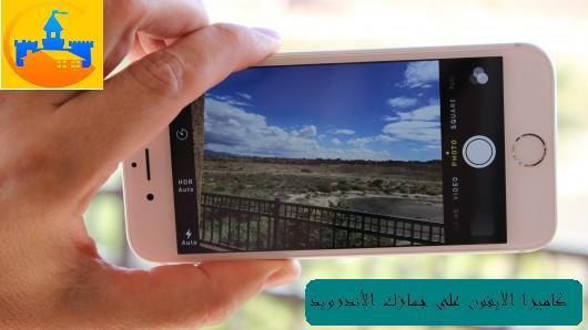 تطبيق يحول كاميرا هاتفك الأندرويد بجودة أفضل
