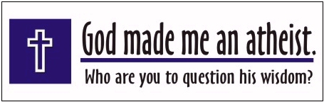 God made me an Atheist. Who are you to question his wisdom?