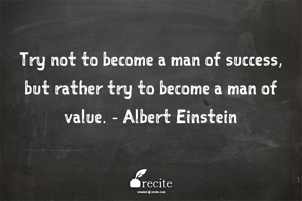 Try not to become a man of success, but rather try to become a man of value. -Albert Einstein