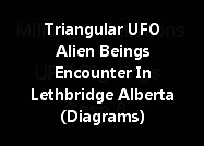 Triangular UFO And Possible Alien Beings Encounter In Lethbridge Alberta (Diagrams)