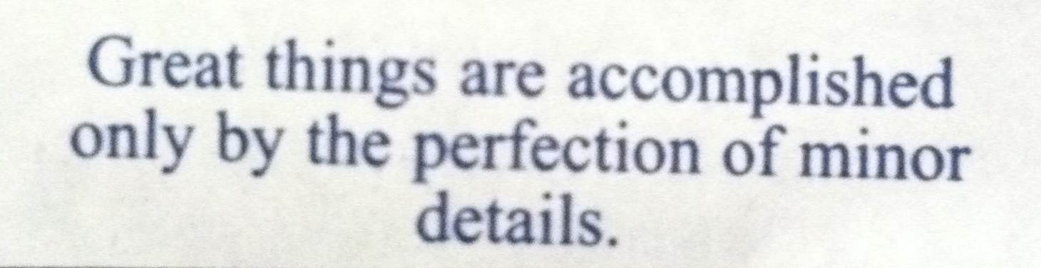 Great things are accomplished only by the perfection of minor details.