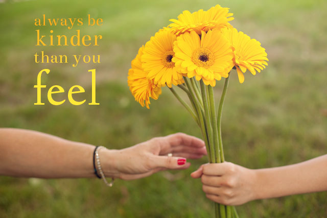 always be kinder than you feel (c) Thinking Of You My Friend Quotes