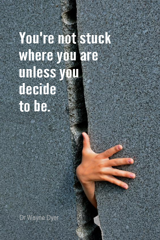visual quote - image quotation for CHOICE - You're not stuck where you are unless you decide to be. - Dr Wayne Dyer