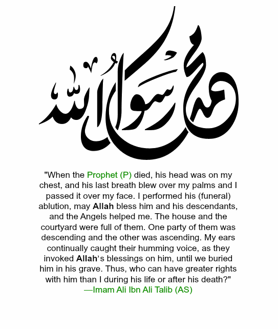 When the Prophet (p.b.u.h) died, his head was on my chest, and his last breath blew over my palms and I passed it over my face. I performed his (funeral) ablution, may Allah bless him and his descendants, and the Angels helped me. The house and the courtyard were full of them. One party of them were descending and the other was ascending. My ears continually caught their humming voice, as they invoked Allah's blessings on him, until we  buried him in his grave. Thus, who can have greater rights with him than I during his life or after his death?