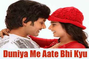 Duniya Me Aate Bhi Kyu