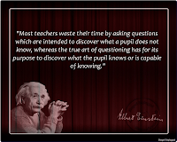 Most teachers waste their time by asking questions which are intended to discover what a pupil does not know, whereas the true art of questioning has for its purpose to discover what the pupil knows or is capable of knowing. Albert Einstein