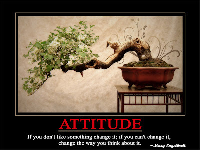 Attitude  If you don't like something change it; if you can't change it,  change the way you think about it