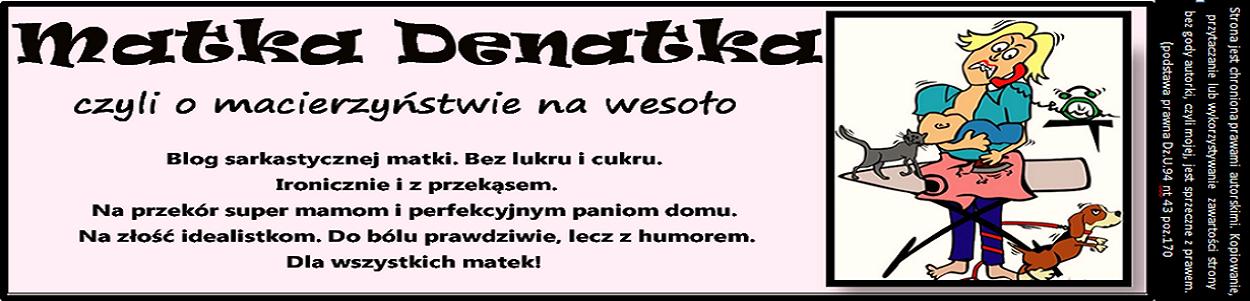 Matka - Denatka,  czyli o  macierzyństwie na wesoło!