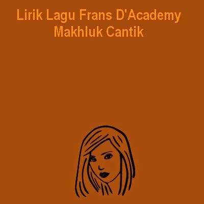 Lirik Lagu Frans D'Academy - Makhluk Cantik