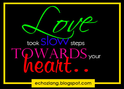Love took slow steps towards your heart