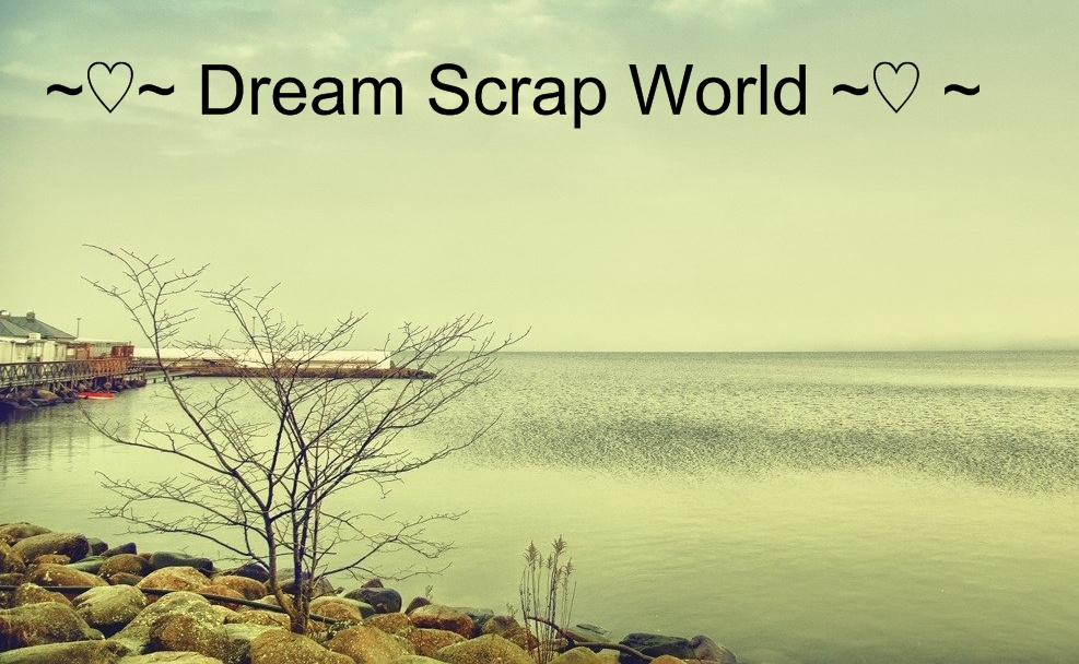 ~♡~ Dream Scrap World ~♡ ~