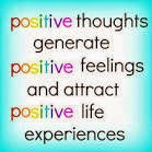 Positive thoughts generate positive feelings and attract positive life experiences.
