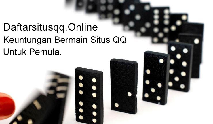 Keutungan Bermain Situs QQ Online Untuk Pemula