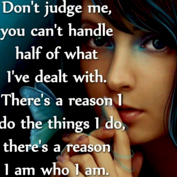 Don't judge me, you can't handle  half of what I've dealt with.  There's a reason I do the things I do,  there's a reason I am who I am.