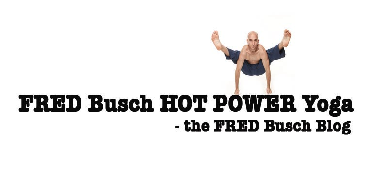 FRED Busch HOT POWER Yoga - the FRED Busch Blog - Yoga Teacher Training Instructor Course