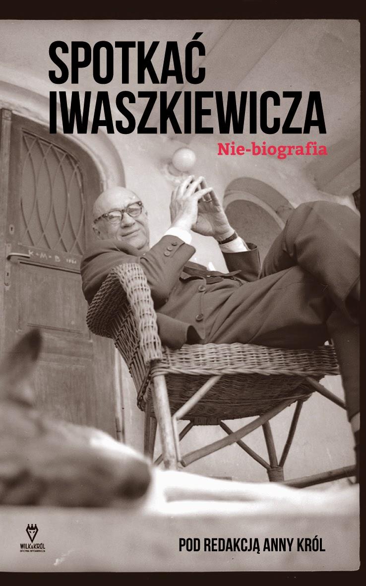 """""""Spotkać Iwaszkiewicza. Nie-biografia"""" – Pod redakcją Anny Król"""