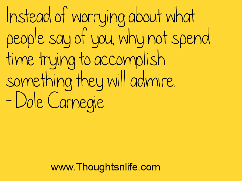 Thoughtsnlife.com : Instead of worrying about what people say of you, why not spend time trying to accomplish something they will admire. - Dale Carnegie