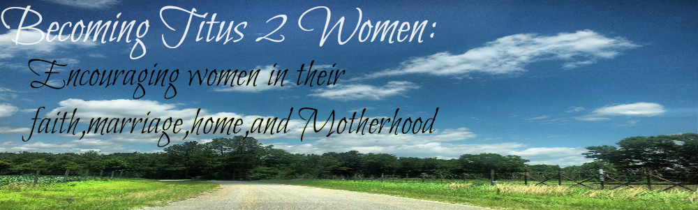Becoming Titus 2 Women: Encouraging women in their faith,marriage,home,& Motherhood