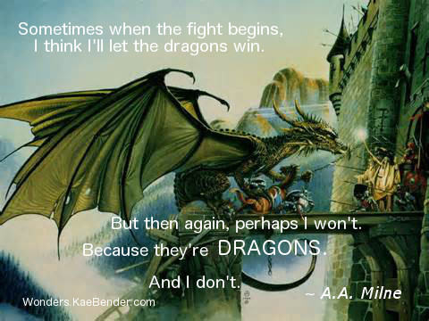 Sometimes when the fight begins, I think I'll let the dragons win. But then again, perhaps I won't. Because they're dragons. And I don't. ~ A.A. Milne