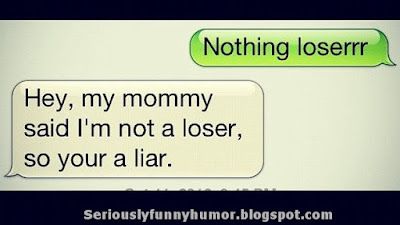 Nothing loser! Mom said I'm not a loser, so you're a liar!