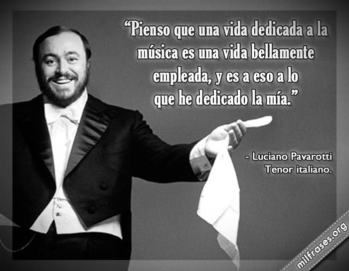 Pienso que una vida dedicada a la música es una vida bellamente empleada, y es a eso a lo que he dedicado la mía. frases de luciano pavarotti