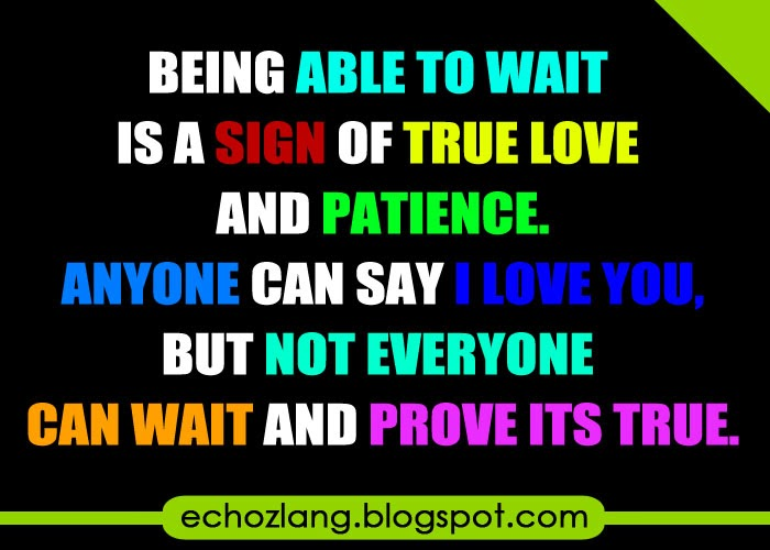 Being able to wait is a sign of true love and patience.