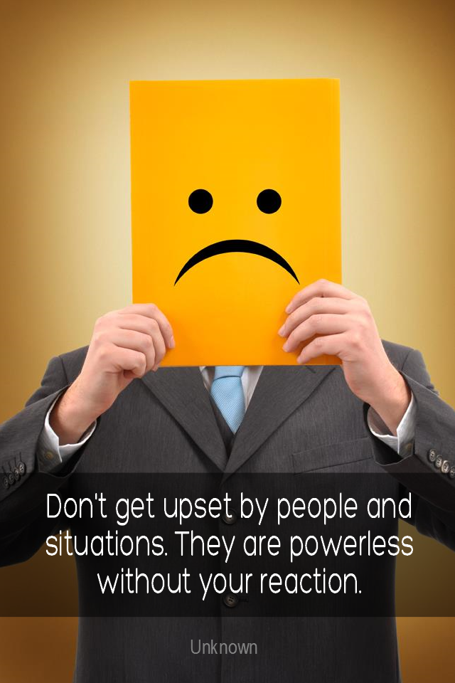 visual quote - image quotation for EMOTIONS - Don't get upset with people and situations. They are powerless without your reaction. – Unknown