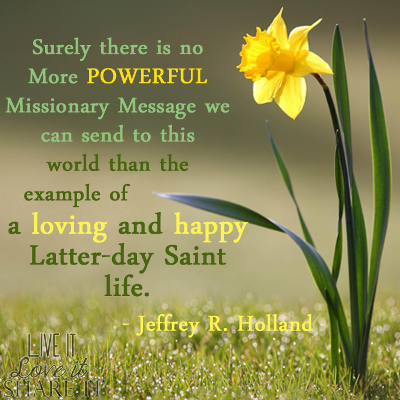 Surely there is no more powerful missionary message we can send to this world than the example of a loving and happy Latter-day Saint life. - Jeffrey R. Holland