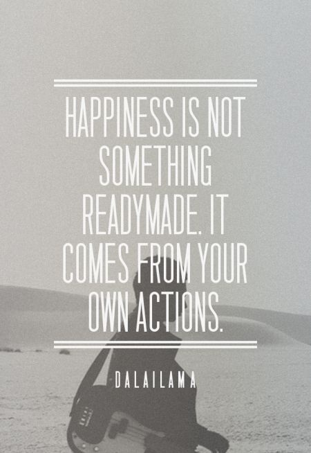 Happiness is not something readymade. It comes from your own actions. - Dalai Lama