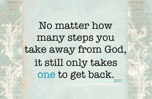 No matter how many steps you take away from god, it still only takes one to get back.