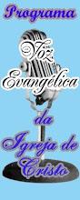 Ouça o programa voz evangelica da Igreja de Cristo.