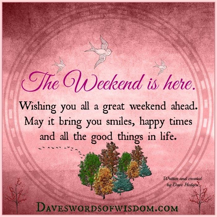 Daveswordsofwisdom.com: Wishing you a great weekend.
