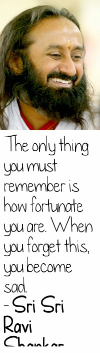 The only thing you must remember is how fortunate you are. When you forget this, you become sad. - Sri Sri Ravi Shankar