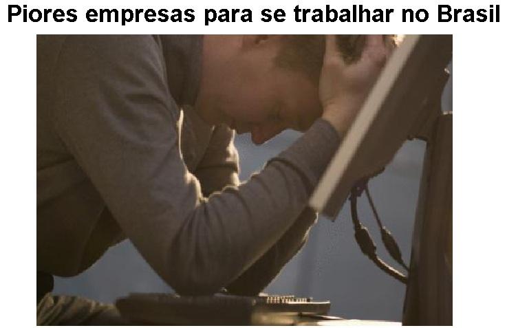 Piores Empresas para se trabalhar no Brasil.