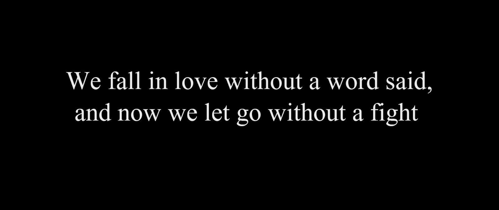 We fall in love without a word said and now we let go without a fight
