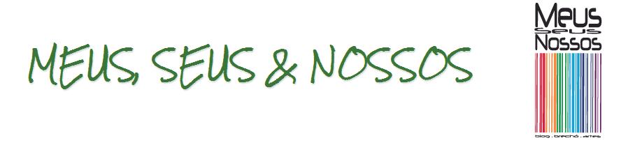 MEUS, SEUS & NOSSOS
