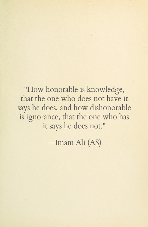 How honorable is knowledge, that the one who does not have it says he does, and how dishonorable is ignorance, that the one who has it says he does not.