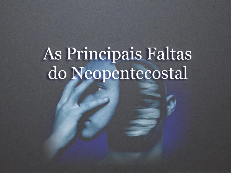 As Principais Faltas do Neopentecostal - Por Marcos Granconato