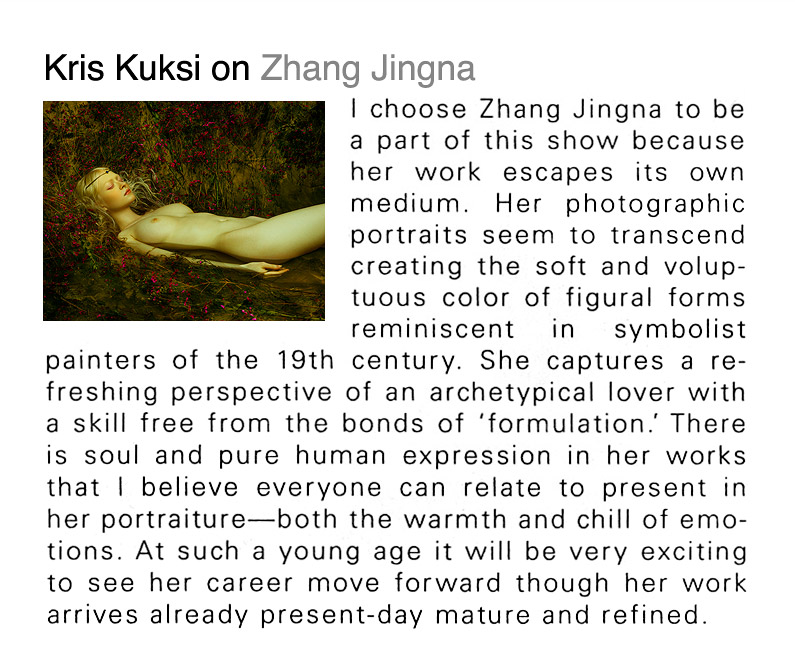 "Kris Kuksi on Zhang Jingna:      ""I choose Zhang Jingna to be a part of this show because her work escapes its own medium. Her photographic portraits seem to transcend creating the soft and voluptuous color of figural forms reminiscent in symbolist painters of the 19th century. She captures a refreshing perspective of an archetypical lover with a skill free from the bonds of 'formulation'. There is soul and pure human expression in her works that I believe everyone can relate to present in her portraiture—both the warmth and chill of emotions. At such a young age it will be very exciting to see her career move forward though her work arrives already present-day mature and refined."""