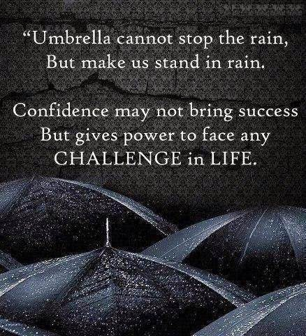 Umbrella can't stop`the rain, But make us stand in rain . Confidence may not bring success, But gives power to face any challenge in life.